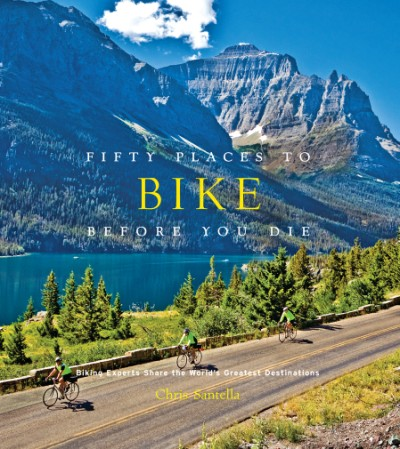 Fifty Places to Bike Before You Die Biking Experts Share the World's Greatest Destinations