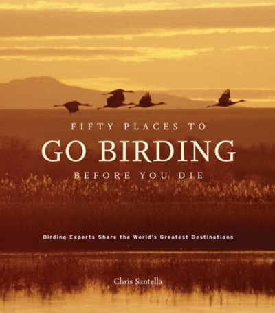 Fifty Places to Go Birding Before You Die Birding Experts Share the World's Geatest Destinations