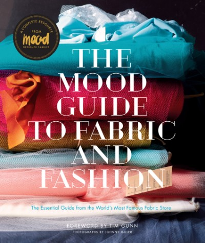 Mood Guide to Fabric and Fashion The Essential Guide from the World's Most Famous Fabric Store
