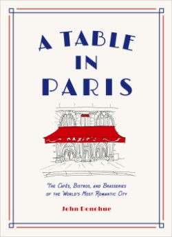 Table in Paris The Cafés, Bistros, andBrasseries of the World's Most Romantic City