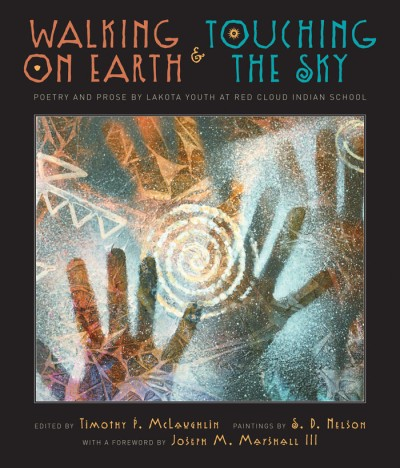 Walking on Earth and Touching the Sky Poetry and Prose by Lakota Youth at Red Cloud Indian School