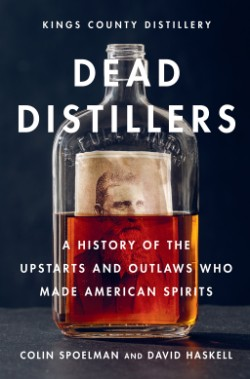 Dead Distillers A History of the Upstarts and Outlaws Who Made American Spirits