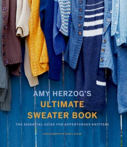 Amy Herzog's Ultimate Sweater Book The Essential Guide for Adventurous Knitters