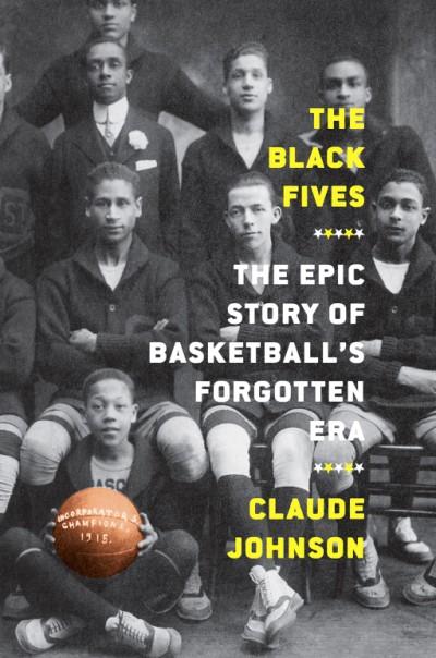 Black Fives The Epic Story of Basketball's Forgotten Era