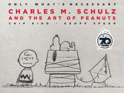Only What's Necessary 70th Anniversary Edition Charles M. Schulz and the Art of Peanuts