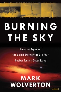Burning the Sky Operation Argus and the Untold Story of the Cold War Nuclear Tests in Outer Space