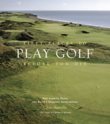 Fifty Places to Play Golf Before You Die Golf Experts Share the World's Greatest Destinations