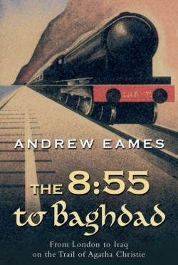 8:55 to Baghdad From London to Iraq on the Trail of Agatha Christie and theOrient Express