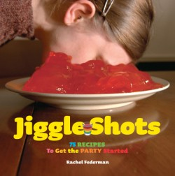 Jiggle Shots 75 Recipes to Get the Party Started