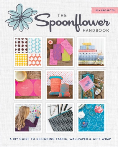 Spoonflower Handbook A DIY Guide to Designing Fabric, Wallpaper & Gift Wrap with 30+ Projects