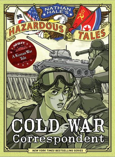 Cold War Correspondent (Nathan Hale's Hazardous Tales #11) A Korean War Tale