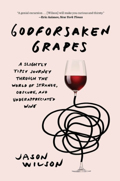 Godforsaken Grapes A Slightly Tipsy Journey through the World of Strange, Obscure, and Underappreciated Wine