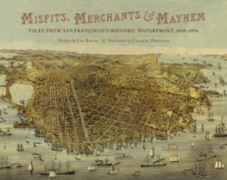 Misfits, Merchants, and Mayhem Tales from San Francisco's Historic Waterfront, 1849-1934