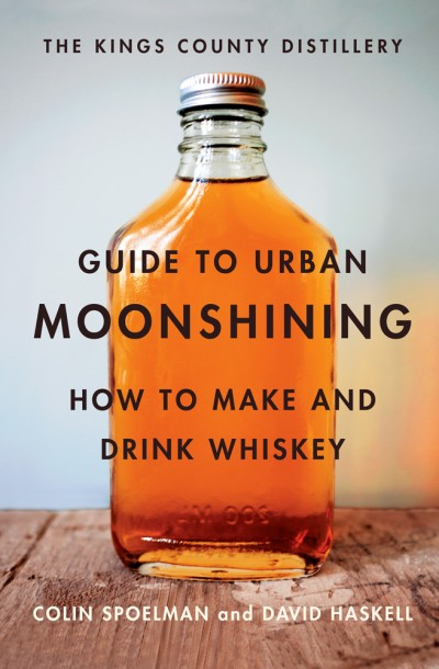 Kings County Distillery Guide to Urban Moonshining How to Make and Drink Whiskey