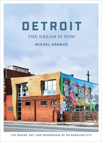 Detroit: The Dream Is Now The Design, Art, and Resurgence of an American City