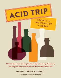 Acid Trip: Travels in the World of Vinegar With Recipes from Leading Chefs, Insights from Top Producers, and Step-by-Step Instructions on How to Make Your Own