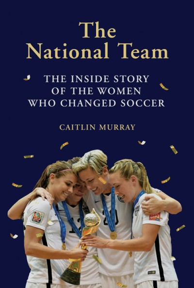 National Team The Inside Story of the Women Who Changed Soccer
