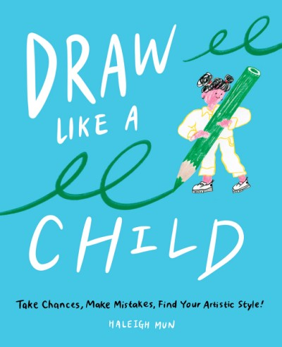 Draw Like a Child Take Chances, Make Mistakes, Find Your Artistic Style!