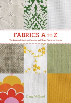 Fabrics A to Z The Essential Guide to Choosing and Using Fabric for Sewing