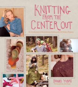 Knitting from the Center Out An Introduction to Revolutionary Knitting with 28 Modern Projects