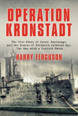 Operation Kronstadt The Greatest True Story of Honor, Espionage, and the Rescueof Britain'sGreatest Spy, The Man with a Hundred Faces