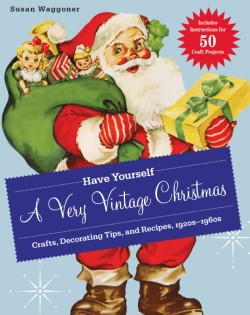 Have Yourself a Very Vintage Christmas Crafts, Decorating Tips, and Recipes, 1920s-1960s