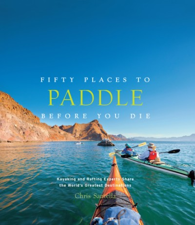 Fifty Places to Paddle Before You Die Kayaking and Rafting Experts Share the World's Greatest Destinations