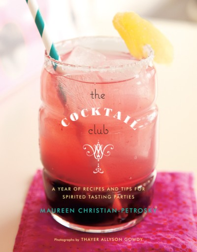 Cocktail Club A Year of Recipes and Tips for Spirited Tasting Parties
