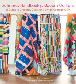 Improv Handbook for Modern Quilters A Guide to Creating, Quilting, and Living Courageously