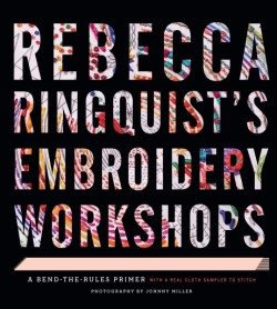 Rebecca Ringquist's Embroidery Workshops A Bend-the-Rules Primer