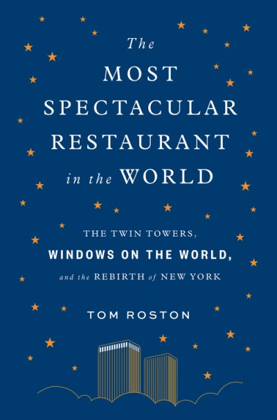 Most Spectacular Restaurant in the World The Twin Towers, Windows on the World, and the Rebirth of New York