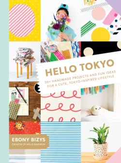 Hello Tokyo 30+ Handmade Projects and Fun Ideas for a Cute, Tokyo-Inspired Lifestyle