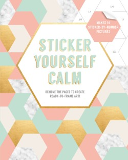 Sticker Yourself Calm: Makes 14 Sticker-by-Number Pictures Remove the Pages to Create Ready-to-Frame Art!