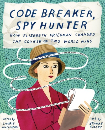 Code Breaker, Spy Hunter How Elizebeth Friedman Changed the Course of Two World Wars