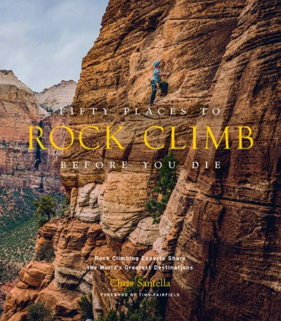 Fifty Places to Rock Climb Before You Die Rock Climbing Experts Share the World's Greatest Destinations
