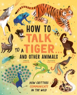 How to Talk to a Tiger . . . And Other Animals How Critters Communicate in the Wild