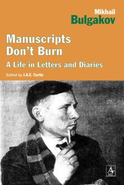 Manuscripts Don't Burn Mikhail Bulgakov A Life in Letters and Diaries