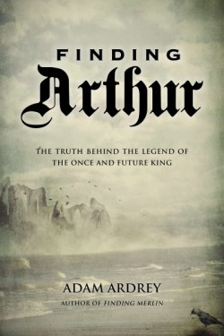 Finding Arthur The True Origins of the Once and Future King