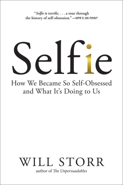 Selfie How We Became So Self-Obsessed and What It's Doing to Us