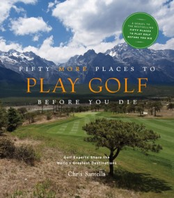 Fifty More Places to Play Golf Before You Die Golf Experts Share the World's Greatest Destinations