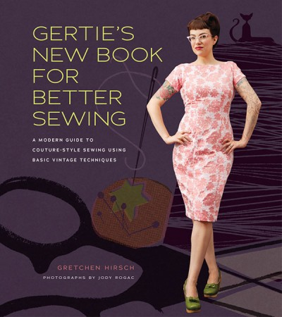 Gertie's New Book for Better Sewing A Modern Guide to Couture-Style Sewing Using Basic Vintage Techniques