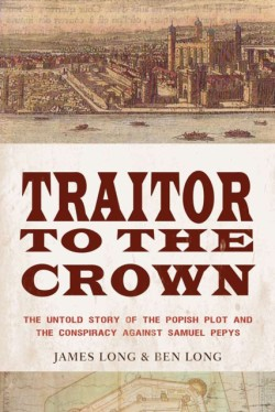 Traitor to the Crown The Untold Story of the Popish Plot and the Consipiracy Against Samuel Pepys