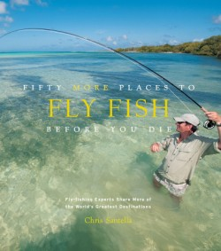 Fifty More Places to Fly Fish Before You Die Fly-fishing Experts Share More of the World's Greatest Destinations