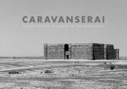 Caravanserai Traces, Places, Dialogue in the Middle East