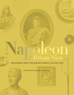 Napoleon: A Private View Treasures from the Bruno Ledoux Collection