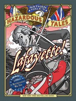 Lafayette! (Nathan Hale's Hazardous Tales #8) A Revolutionary War Tale