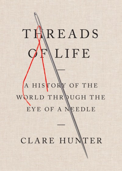 Threads of Life A History of the World Through the Eye of a Needle