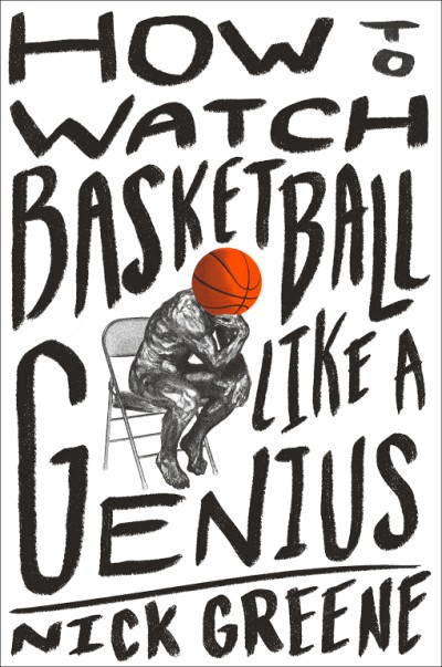 How to Watch Basketball Like a Genius What Game Designers, Economists, Ballet Choreographers, and Theoretical Astrophysicists Reveal About the Greatest Game on Earth
