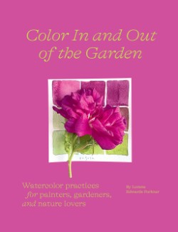Color In and Out of the Garden Watercolor Practices for Painters, Gardeners, and Nature Lovers