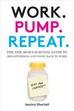 Work. Pump. Repeat. The New Mom's Survival Guide to Breastfeeding and Going Back to Work